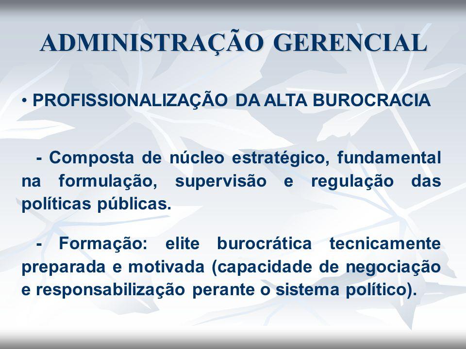ADMINISTRAÇÃO GERENCIAL PROFISSIONALIZAÇÃO DA ALTA BUROCRACIA - Composta de núcleo estratégico, fundamental na formulação, supervisão e regulação das