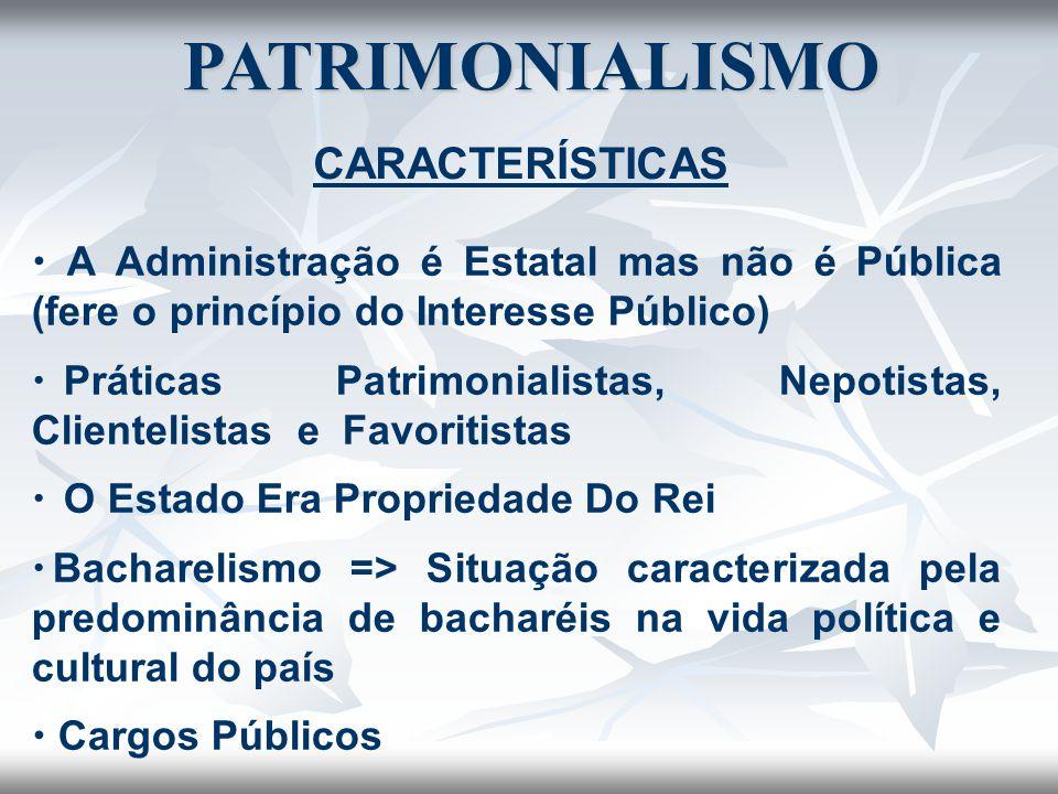PATRIMONIALISMO CARACTERÍSTICAS  A Administração é Estatal mas não é Pública (fere o princípio do Interesse Público)   Práticas Patrimonialistas, N