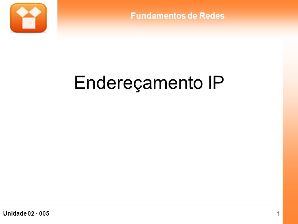 2Unidade 02 - 005 Fundamentos de Redes Endereços Lógicos, Físicos e de Serviço Serviço: Atribuído na camada de Transporte (TCP) e refere-se a uma aplicação que está sendo transportada (porta); Lógico: Atribuído na camada de rede (IP) e indica a origem e destino do serviço, independente do serviço que está sendo transportado; Físico: Atribuído na camada enlace (MAC), e indica o próximo host da rede onde o pacote será entregue.
