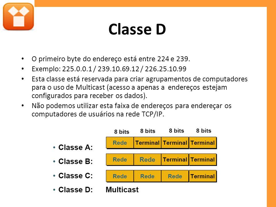 Classe D O primeiro byte do endereço está entre 224 e 239. Exemplo: 225.0.0.1 / 239.10.69.12 / 226.25.10.99 Esta classe está reservada para criar agru