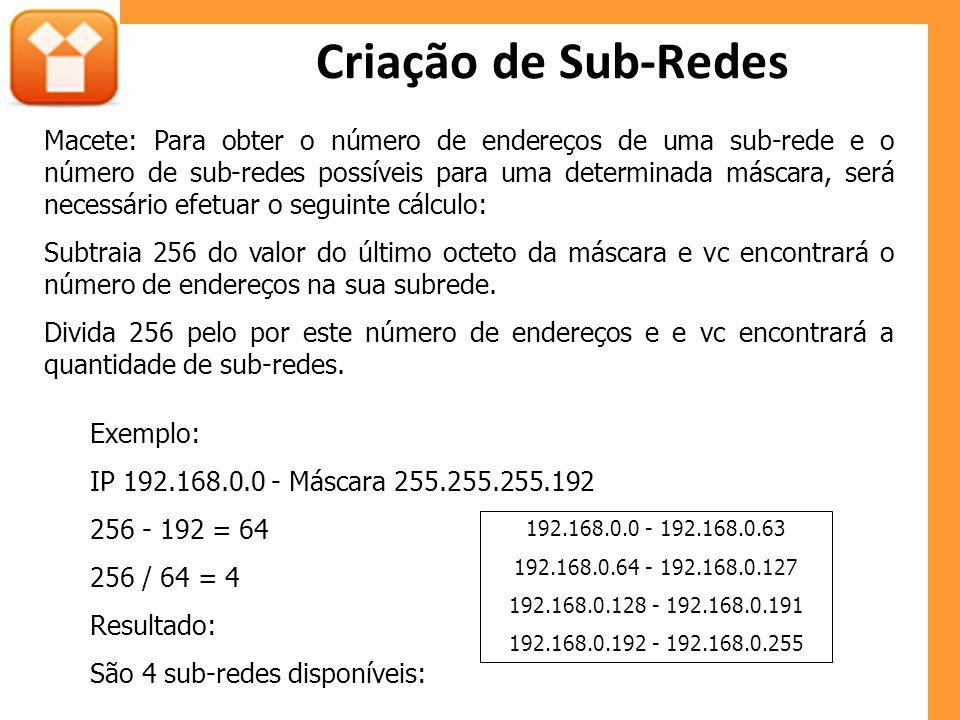 Criação de Sub-Redes Exemplo: IP 192.168.0.0 - Máscara 255.255.255.192 256 - 192 = 64 256 / 64 = 4 Resultado: São 4 sub-redes disponíveis: 192.168.0.0