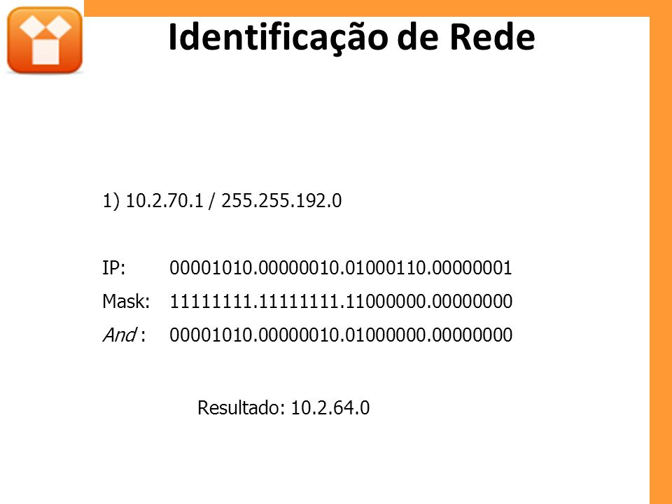 Identificação de Rede 1) 10.2.70.1 / 255.255.192.0 IP:00001010.00000010.01000110.00000001 Mask:11111111.11111111.11000000.00000000 And :00001010.00000