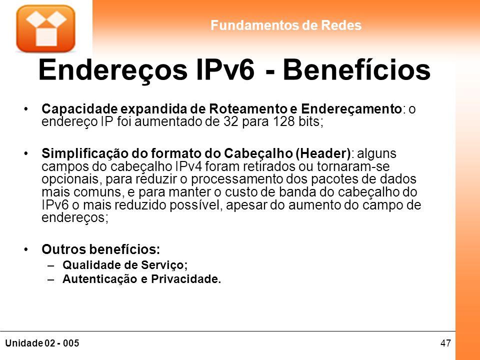 47Unidade 02 - 005 Fundamentos de Redes Endereços IPv6 - Benefícios Capacidade expandida de Roteamento e Endereçamento: o endereço IP foi aumentado de