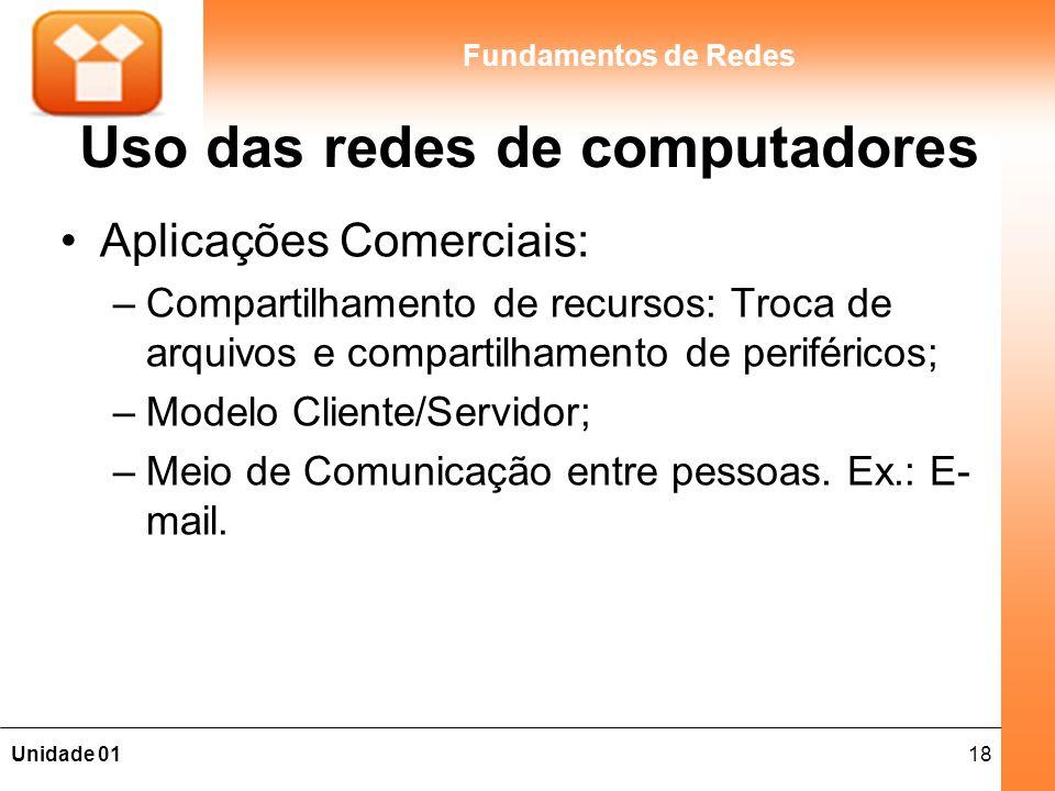 18Unidade 01 Fundamentos de Redes Uso das redes de computadores Aplicações Comerciais: –Compartilhamento de recursos: Troca de arquivos e compartilham
