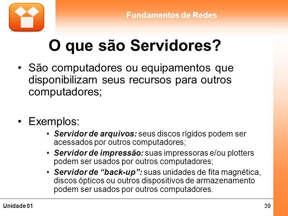 39Unidade 01 Fundamentos de Redes O que são Servidores? São computadores ou equipamentos que disponibilizam seus recursos para outros computadores; Ex