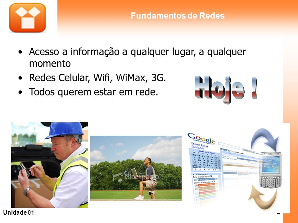 4Unidade 01 Fundamentos de Redes Acesso a informação a qualquer lugar, a qualquer momento Redes Celular, Wifi, WiMax, 3G. Todos querem estar em rede.