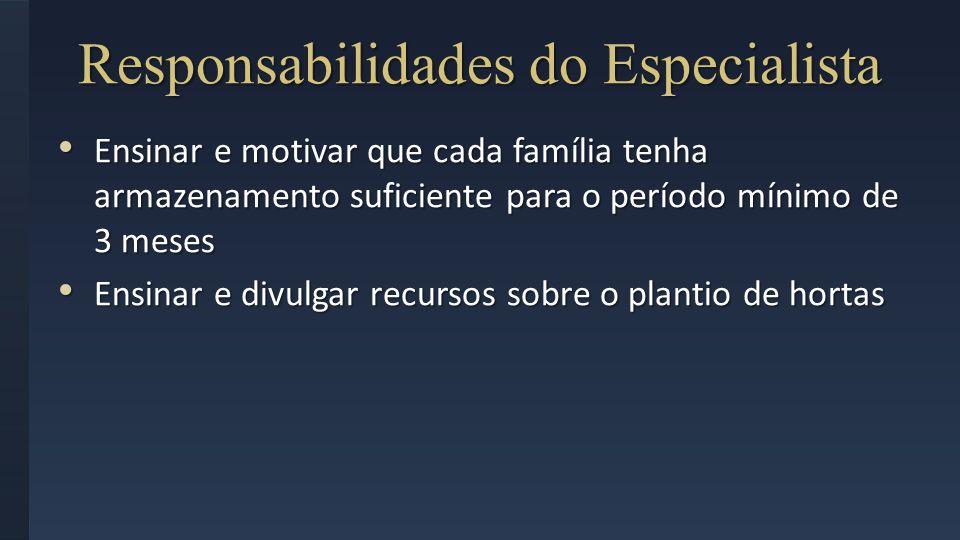 Responsabilidades do Especialista Ensinar e motivar que cada família tenha armazenamento suficiente para o período mínimo de 3 meses Ensinar e motivar