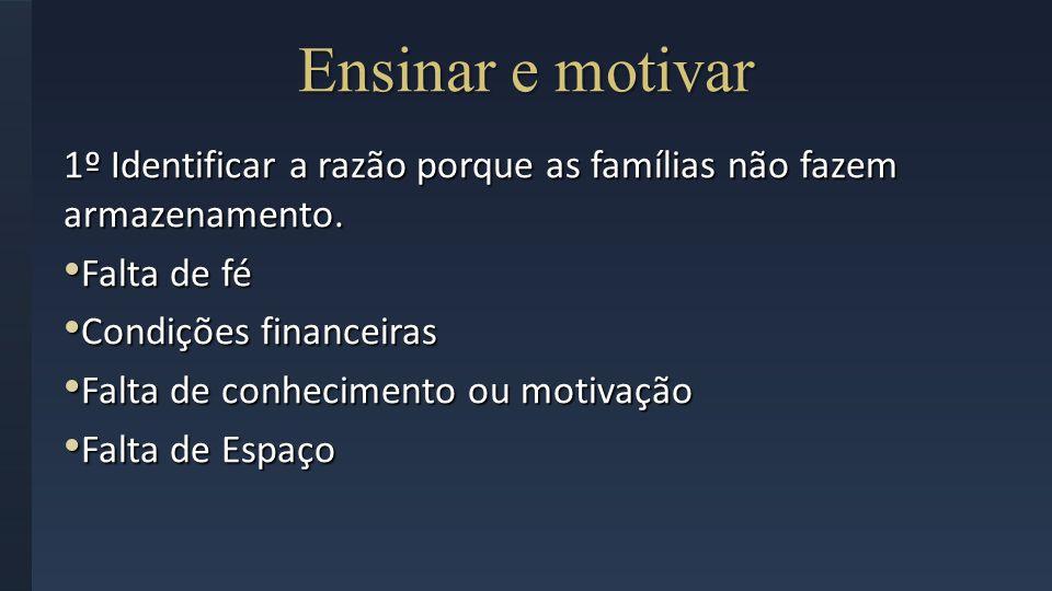 Ensinar e motivar 1º Identificar a razão porque as famílias não fazem armazenamento. Falta de fé Falta de fé Condições financeiras Condições financeir