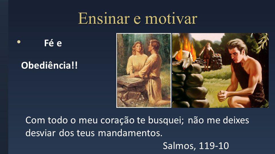 Ensinar e motivar Fé e Com todo o meu coração te busquei; não me deixes desviar dos teus mandamentos. Salmos, 119-10 Obediência!!