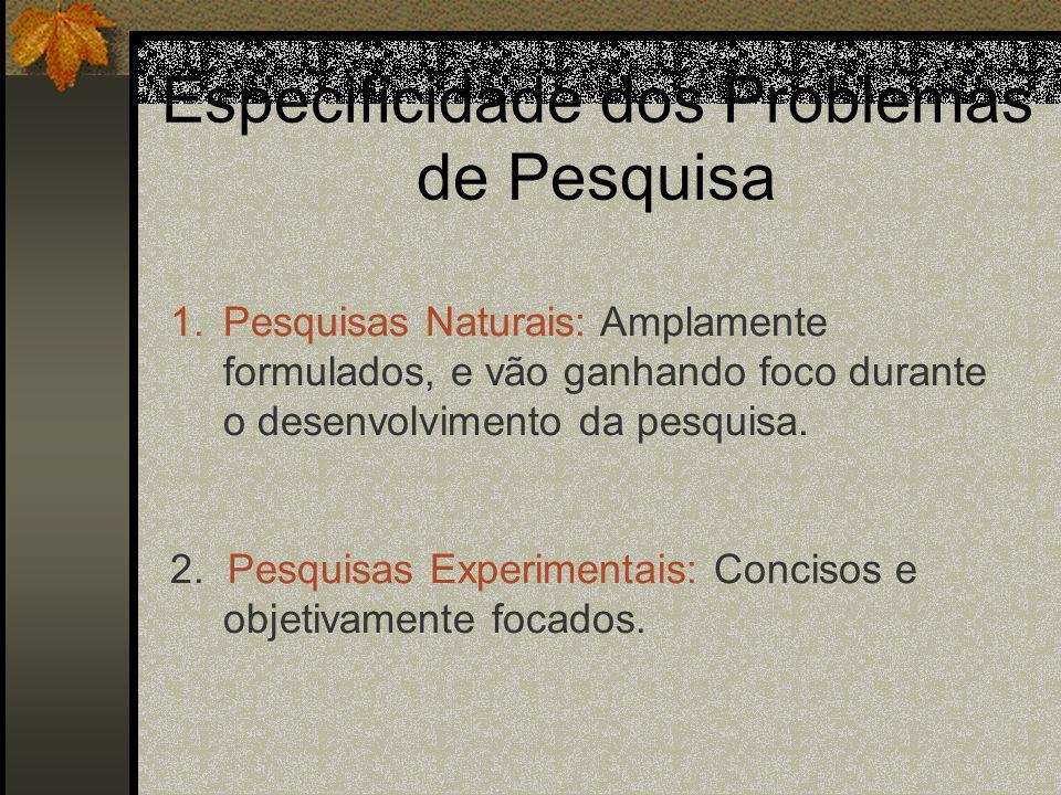 Especificidade dos Problemas de Pesquisa 1.Pesquisas Naturais: Amplamente formulados, e vão ganhando foco durante o desenvolvimento da pesquisa.
