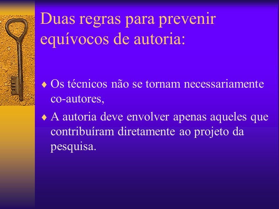 Duas regras para prevenir equívocos de autoria:  Os técnicos não se tornam necessariamente co-autores,  A autoria deve envolver apenas aqueles que contribuíram diretamente ao projeto da pesquisa.