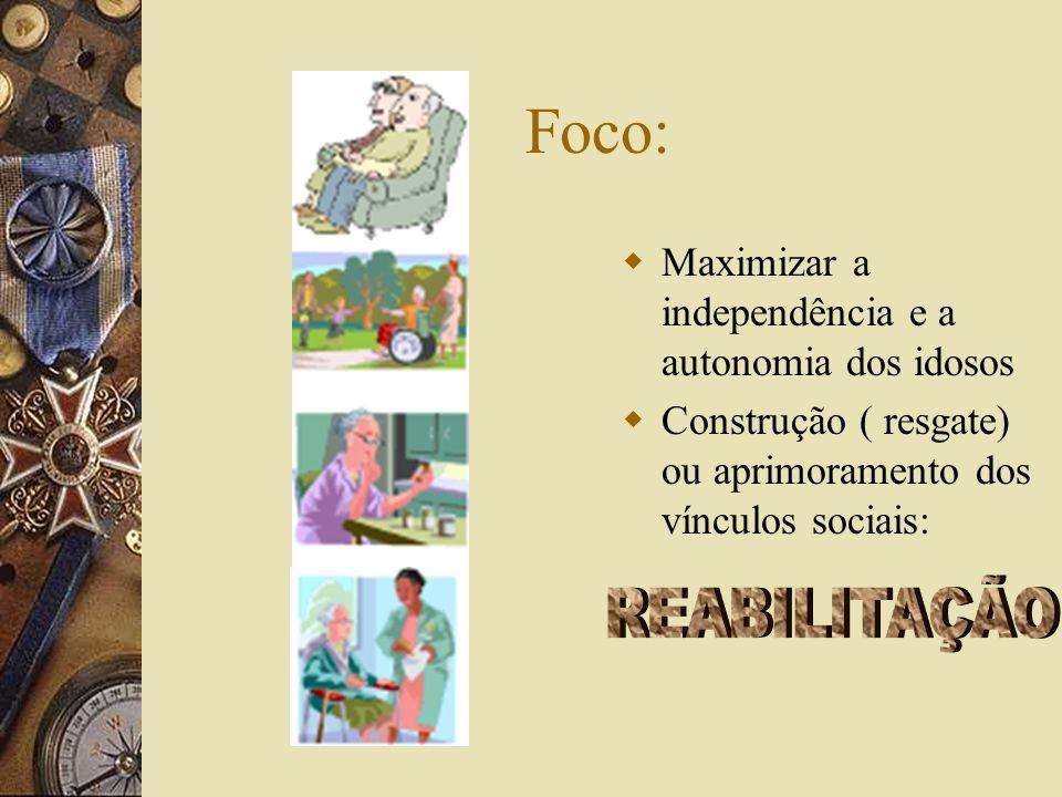 Foco:  Maximizar a independência e a autonomia dos idosos  Construção ( resgate) ou aprimoramento dos vínculos sociais: