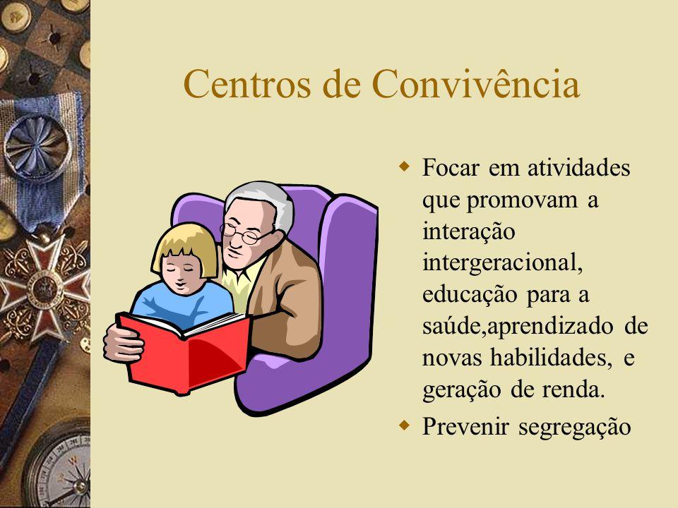Centros de Convivência  Focar em atividades que promovam a interação intergeracional, educação para a saúde,aprendizado de novas habilidades, e geração de renda.
