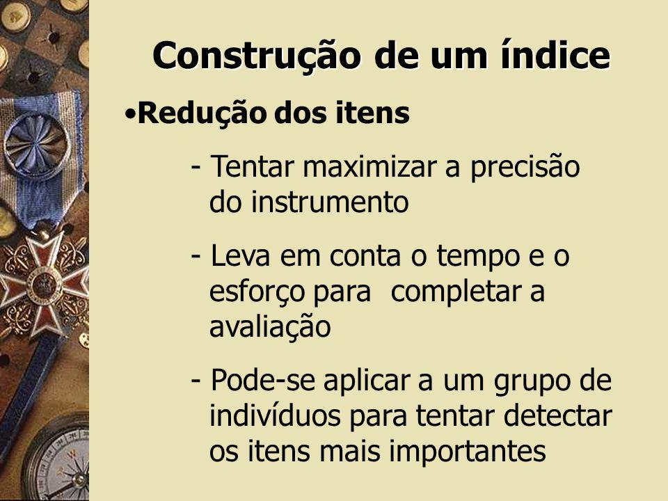 Construção de um índice Redução dos itens - Tentar maximizar a precisão do instrumento - Leva em conta o tempo e o esforço para completar a avaliação