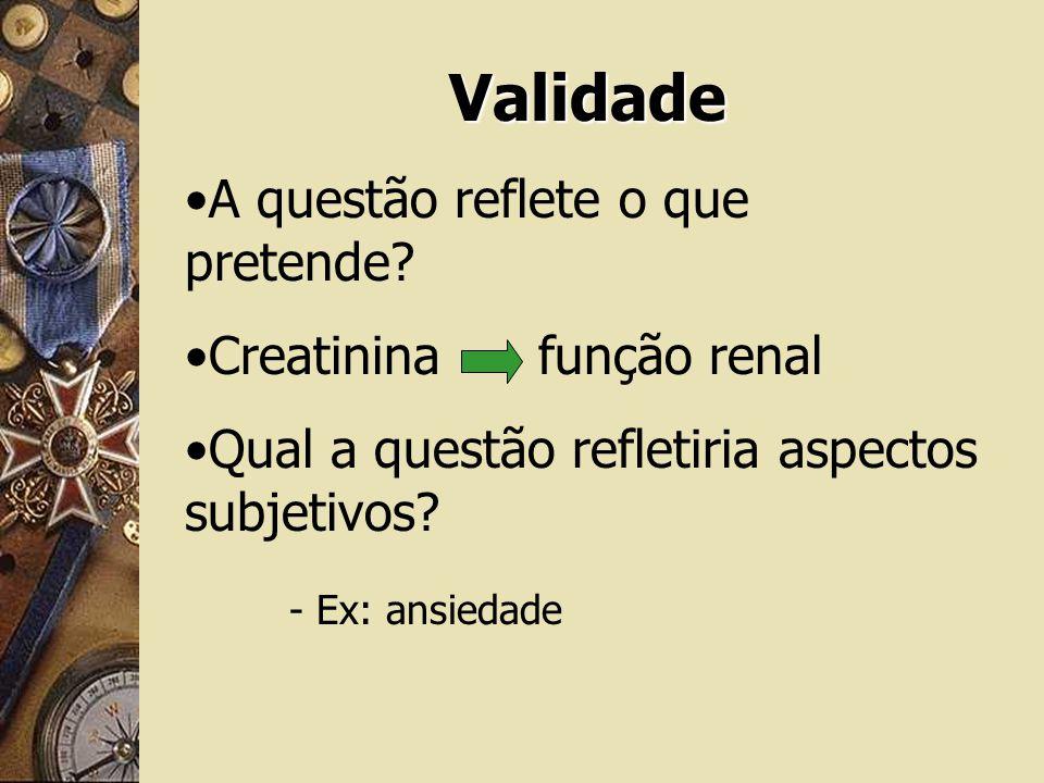 Validade A questão reflete o que pretende? Creatinina função renal Qual a questão refletiria aspectos subjetivos? - Ex: ansiedade