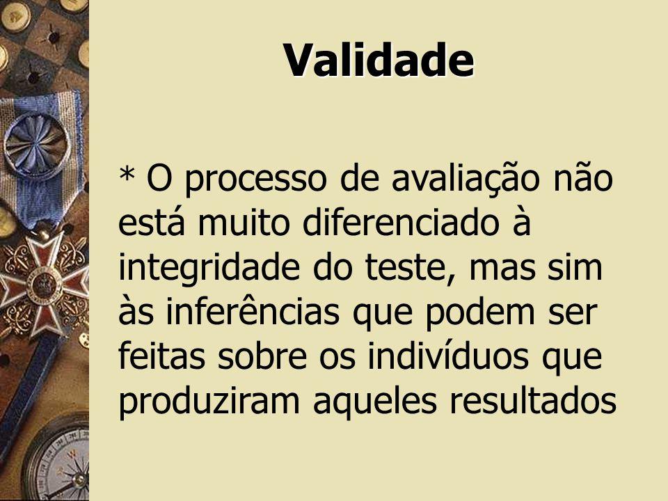 Validade * O processo de avaliação não está muito diferenciado à integridade do teste, mas sim às inferências que podem ser feitas sobre os indivíduos