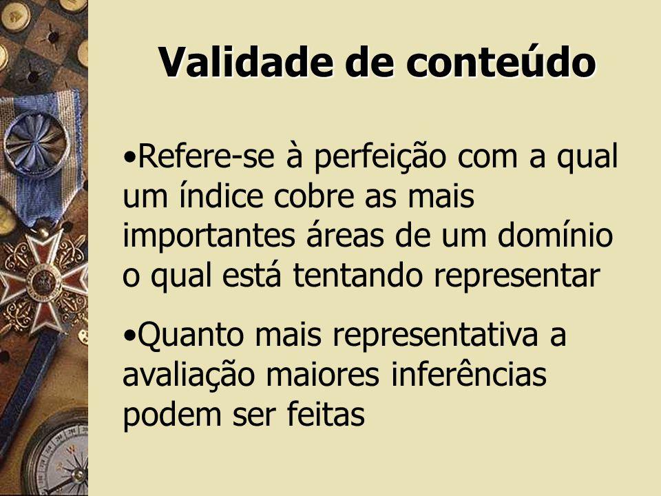 Validade de conteúdo Refere-se à perfeição com a qual um índice cobre as mais importantes áreas de um domínio o qual está tentando representar Quanto