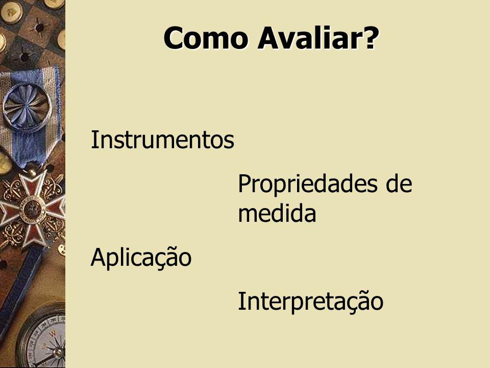 Como Avaliar? Instrumentos Propriedades de medida Aplicação Interpretação