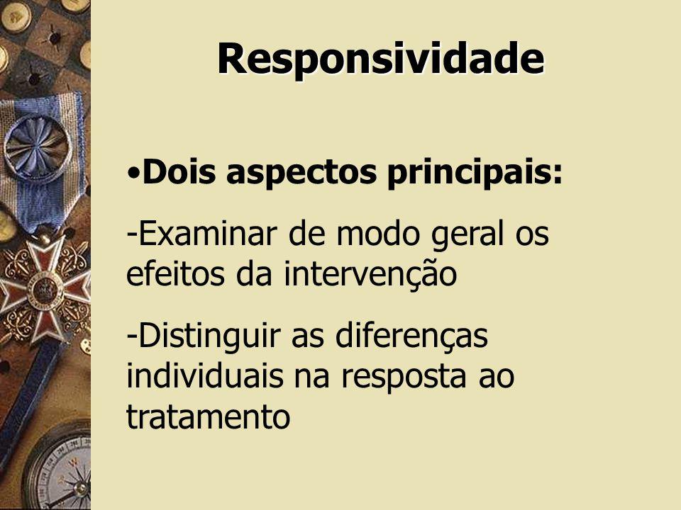 Responsividade Dois aspectos principais: -Examinar de modo geral os efeitos da intervenção -Distinguir as diferenças individuais na resposta ao tratam