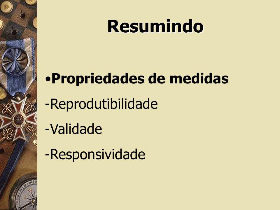 Resumindo Propriedades de medidas -Reprodutibilidade -Validade -Responsividade