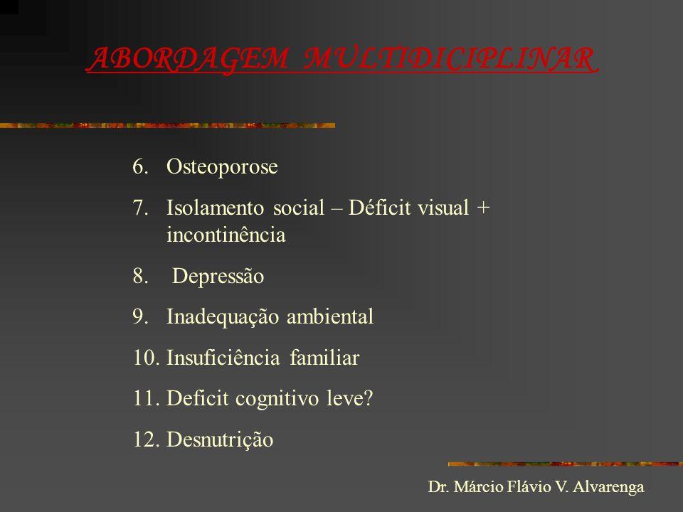 ABORDAGEM MULTIDICIPLINAR 6.Osteoporose 7.Isolamento social – Déficit visual + incontinência 8. Depressão 9.Inadequação ambiental 10.Insuficiência fam