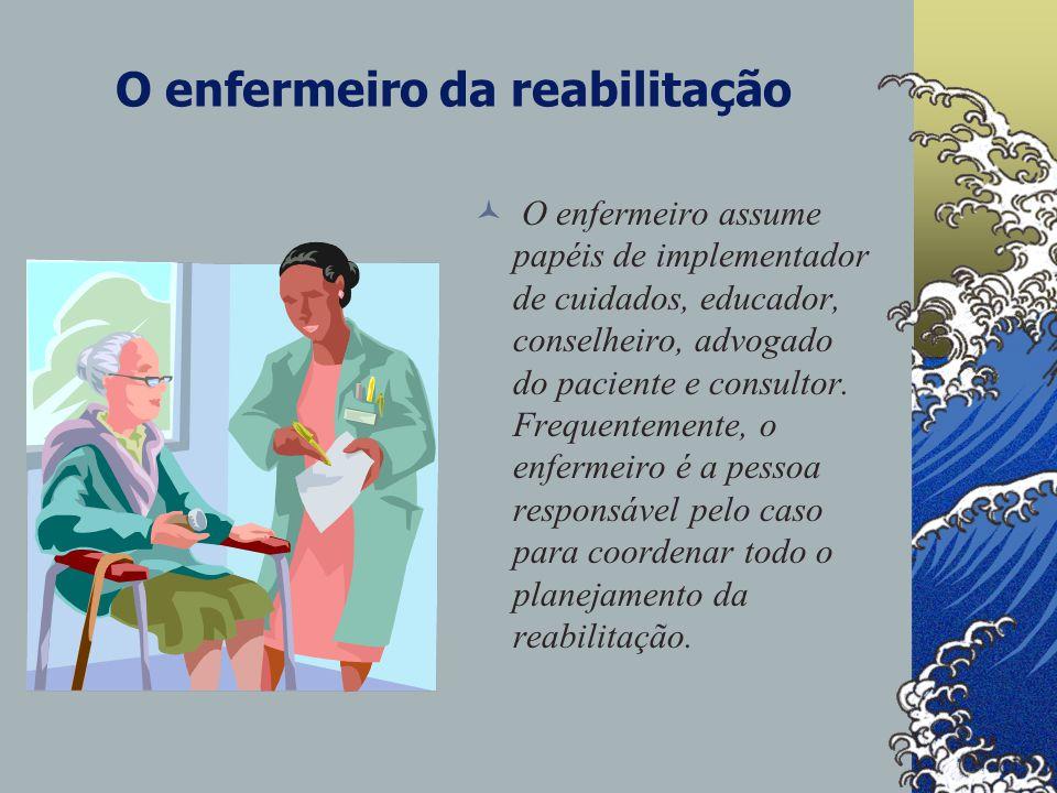 O enfermeiro da reabilitação O enfermeiro assume papéis de implementador de cuidados, educador, conselheiro, advogado do paciente e consultor.