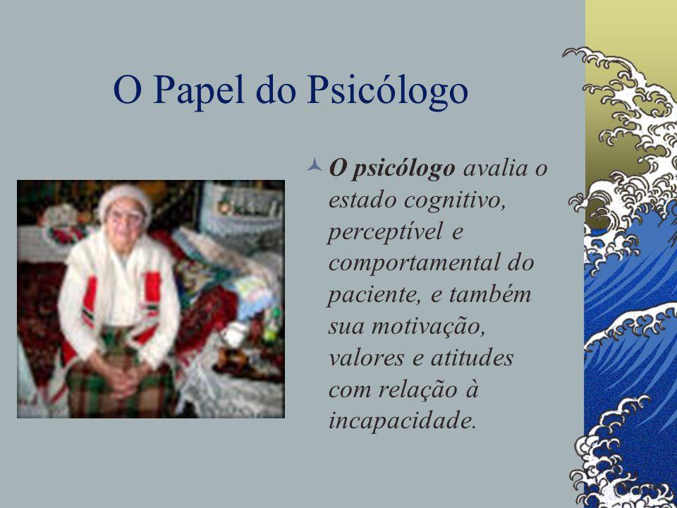 O Papel do Psicólogo O psicólogo avalia o estado cognitivo, perceptível e comportamental do paciente, e também sua motivação, valores e atitudes com relação à incapacidade.