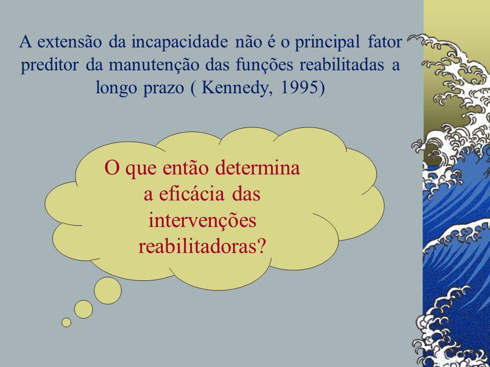 A extensão da incapacidade não é o principal fator preditor da manutenção das funções reabilitadas a longo prazo ( Kennedy, 1995) O que então determina a eficácia das intervenções reabilitadoras?