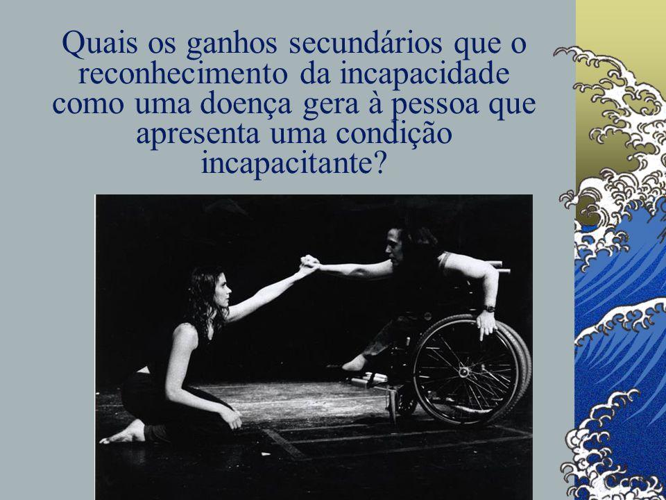 Quais os ganhos secundários que o reconhecimento da incapacidade como uma doença gera à pessoa que apresenta uma condição incapacitante?