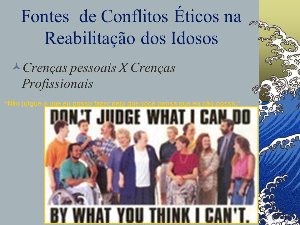 Fontes de Conflitos Éticos na Reabilitação dos Idosos Crenças pessoais X Crenças Profissionais Não julgue o que eu posso fazer pelo que você pensa que eu não posso.