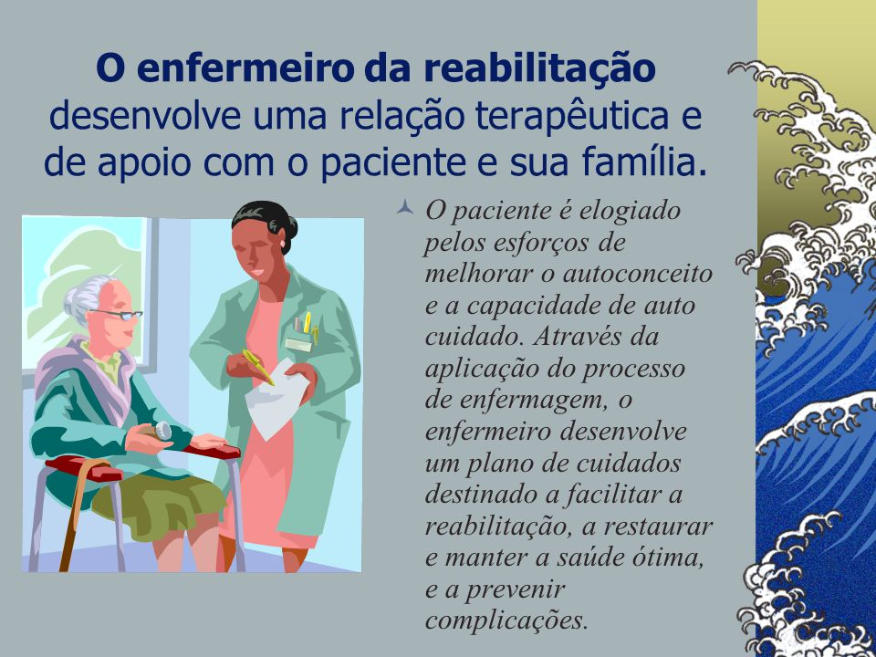 O enfermeiro da reabilitação O enfermeiro ajuda o paciente a identificar forças e sucessos passados e a desenvolver novas metas.