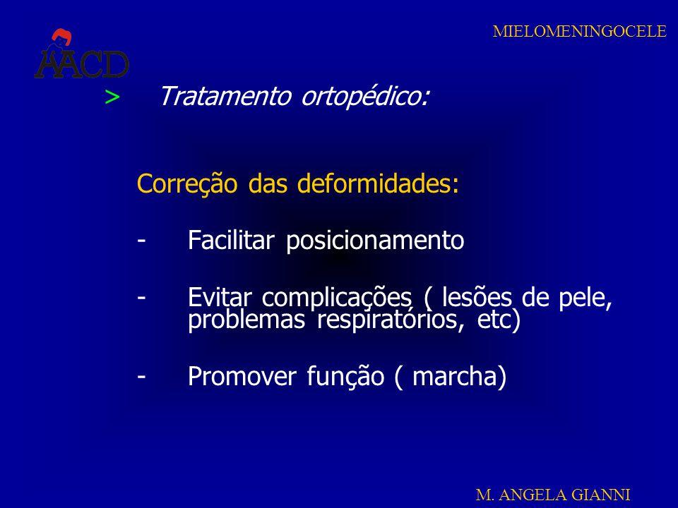 M. ANGELA GIANNI MIELOMENINGOCELE >Tratamento ortopédico: Correção das deformidades: -Facilitar posicionamento -Evitar complicações ( lesões de pele,