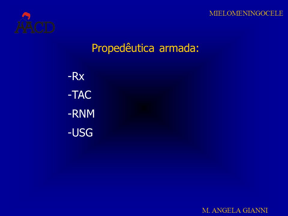 M. ANGELA GIANNI MIELOMENINGOCELE Propedêutica armada: -Rx -TAC -RNM -USG