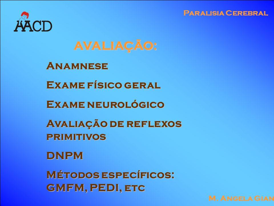 M. Angela Gianni Paralisia Cerebral AVALIAÇÃO: AVALIAÇÃO:Anamnese Exame físico geral Exame neurológico Avaliação de reflexos primitivos DNPM Métodos e