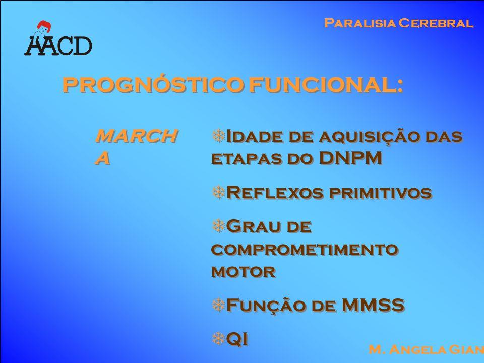 M. Angela Gianni Paralisia Cerebral PROGNÓSTICO FUNCIONAL: MARCH A  Idade de aquisição das etapas do DNPM  Reflexos primitivos  Grau de comprometim