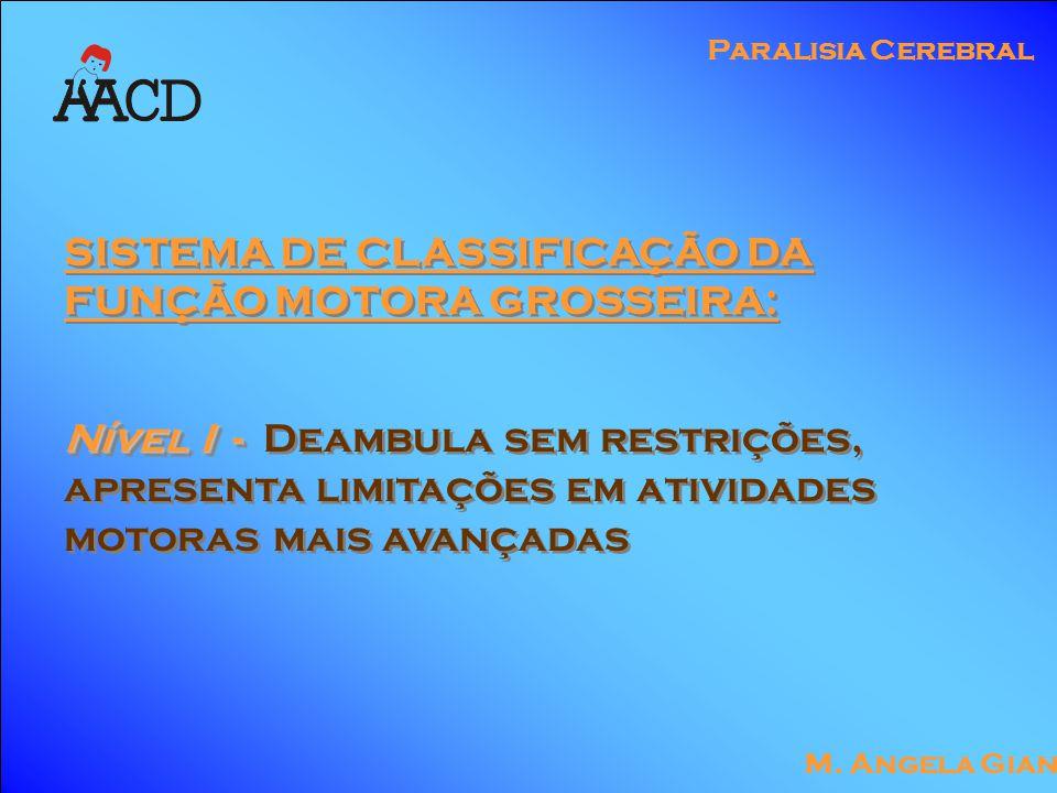 M. Angela Gianni Paralisia Cerebral SISTEMA DE CLASSIFICAÇÃO DA FUNÇÃO MOTORA GROSSEIRA: Nível I - Nível I - Deambula sem restrições, apresenta limita