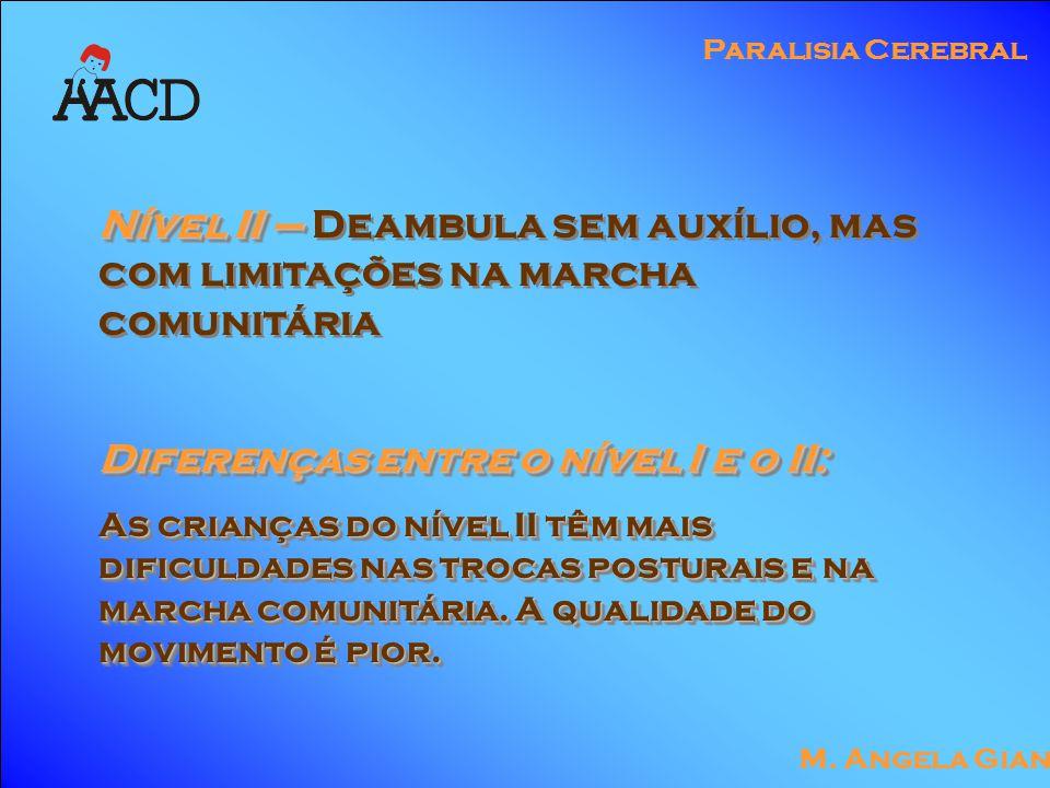 M. Angela Gianni Paralisia Cerebral Nível II – Nível II – Deambula sem auxílio, mas com limitações na marcha comunitária Diferenças entre o nível I e