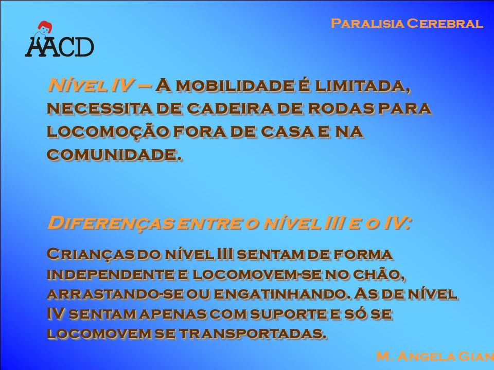 M. Angela Gianni Paralisia Cerebral A mobilidade é limitada, necessita de cadeira de rodas para locomoção fora de casa e na comunidade. Nível IV – A m