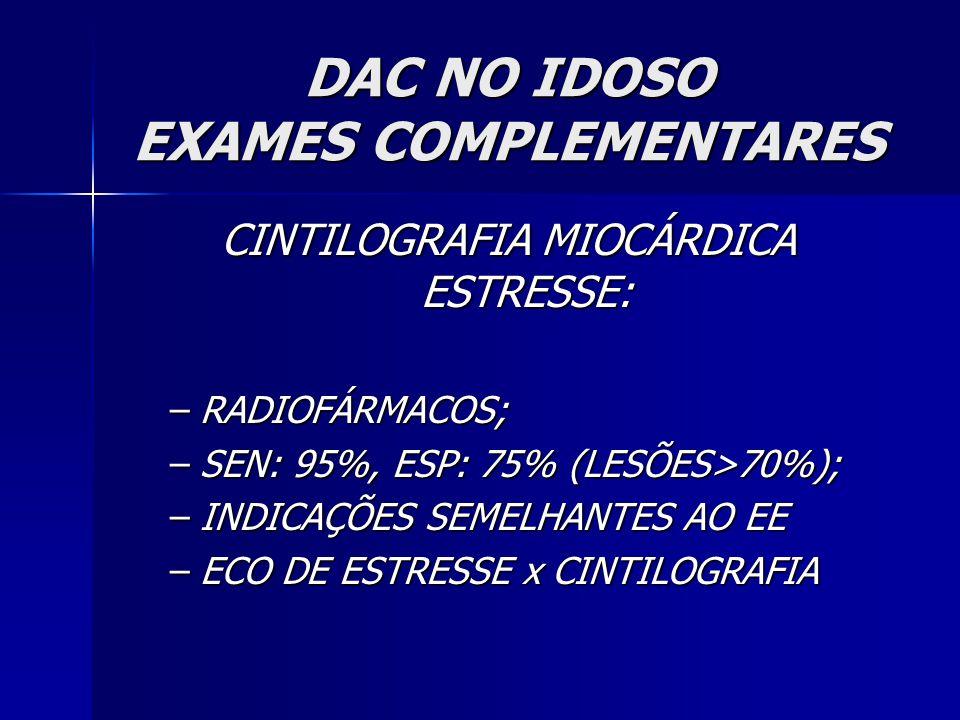 DAC NO IDOSO EXAMES COMPLEMENTARES CINTILOGRAFIA MIOCÁRDICA ESTRESSE: –RADIOFÁRMACOS; –SEN: 95%, ESP: 75% (LESÕES>70%); –INDICAÇÕES SEMELHANTES AO EE –ECO DE ESTRESSE x CINTILOGRAFIA