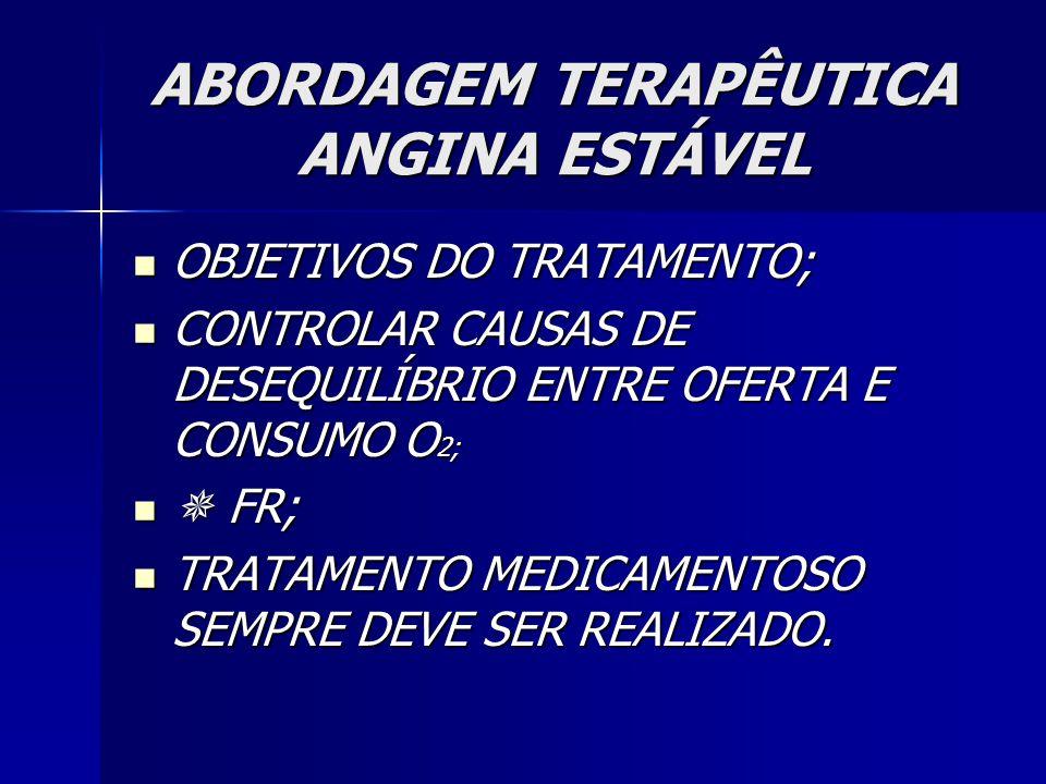 ABORDAGEM TERAPÊUTICA ANGINA ESTÁVEL OBJETIVOS DO TRATAMENTO; OBJETIVOS DO TRATAMENTO; CONTROLAR CAUSAS DE DESEQUILÍBRIO ENTRE OFERTA E CONSUMO O 2; CONTROLAR CAUSAS DE DESEQUILÍBRIO ENTRE OFERTA E CONSUMO O 2;  FR;  FR; TRATAMENTO MEDICAMENTOSO SEMPRE DEVE SER REALIZADO.