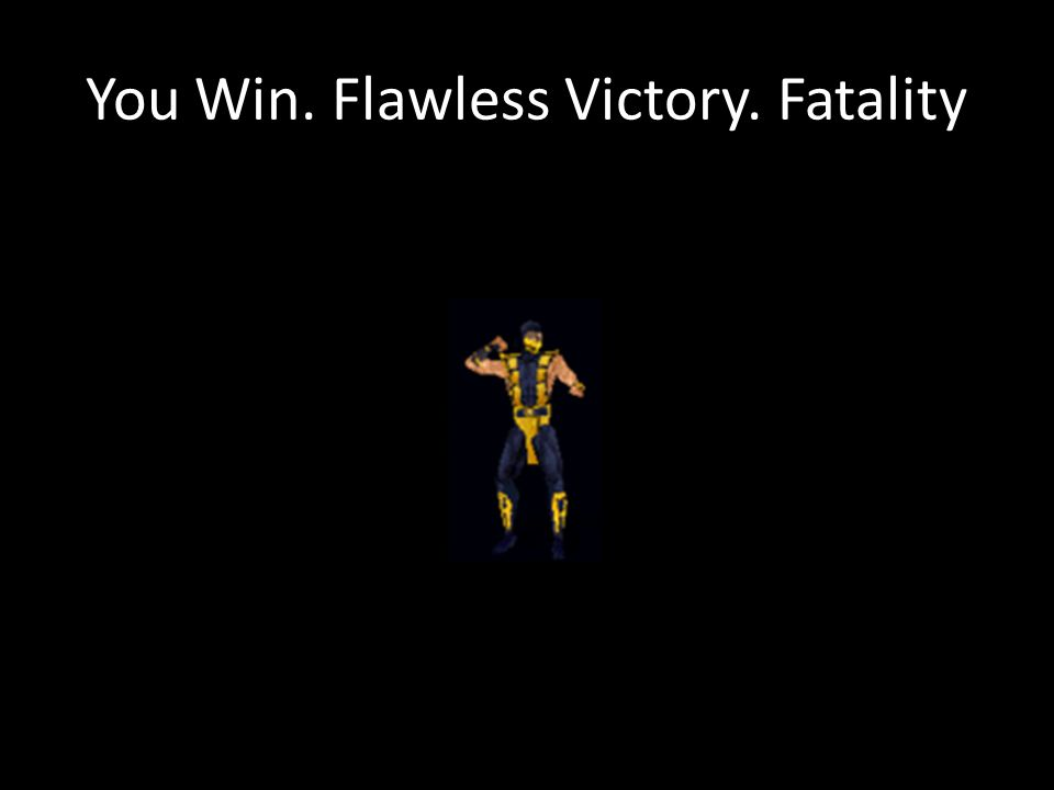 You Win. Flawless Victory. Fatality