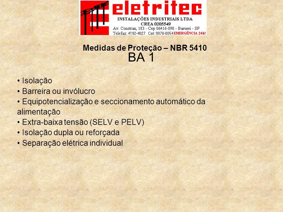 BA 1 Isolação Barreira ou invólucro Equipotencialização e seccionamento automático da alimentação Extra-baixa tensão (SELV e PELV) Isolação dupla ou reforçada Separação elétrica individual Medidas de Proteção – NBR 5410