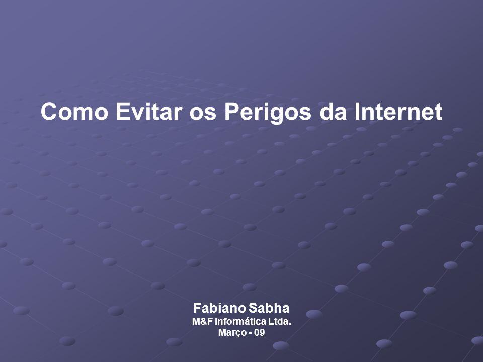 Como Evitar os Perigos da Internet Fabiano Sabha M&F Informática Ltda. Março - 09