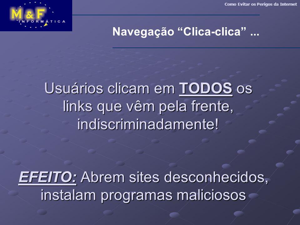 """Como Evitar os Perigos da Internet Navegação """"Clica-clica""""... Usuários clicam em TODOS os links que vêm pela frente, indiscriminadamente! EFEITO: Abre"""