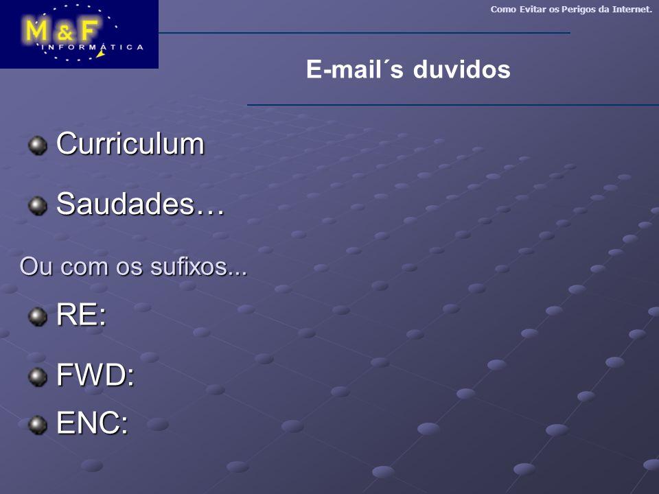 Como Evitar os Perigos da Internet. E-mail´s duvidos Curriculum Curriculum Saudades… Saudades… Ou com os sufixos... RE: RE: FWD: FWD: ENC: ENC: