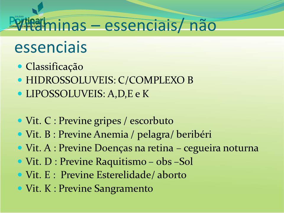 Vitaminas – essenciais/ não essenciais Classificação HIDROSSOLUVEIS: C/COMPLEXO B LIPOSSOLUVEIS: A,D,E e K Vit. C : Previne gripes / escorbuto Vit. B