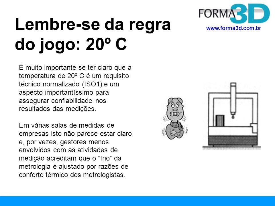 www.forma3d.com.br Lembre-se da regra do jogo: 20º C É muito importante se ter claro que a temperatura de 20º C é um requisito técnico normalizado (IS