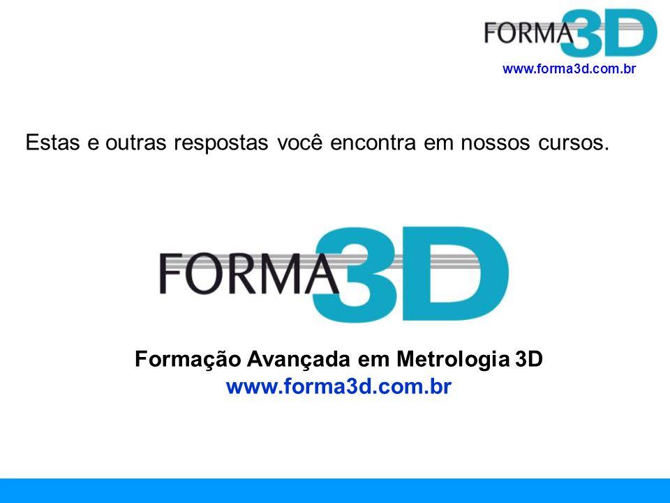 www.forma3d.com.br Estas e outras respostas você encontra em nossos cursos. Formação Avançada em Metrologia 3D www.forma3d.com.br