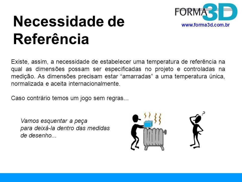www.forma3d.com.br Esta temperatura está definida na norma ISO-1, que estabelece: Temperatura de Referência A temperatura de referência padronizada para a especificação e verificação geométrica de produtos está definida em 20º C.