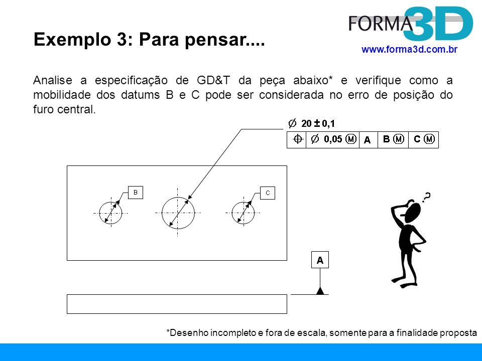 www.forma3d.com.br Exemplo 3: Para pensar.... Analise a especificação de GD&T da peça abaixo* e verifique como a mobilidade dos datums B e C pode ser